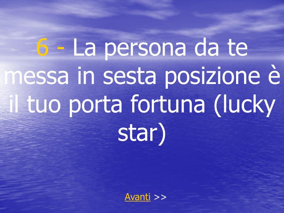 6 - La persona da te messa in sesta posizione è il tuo porta fortuna (lucky star) AvantiAvanti >>