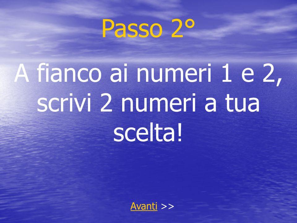Passo 2° A fianco ai numeri 1 e 2, scrivi 2 numeri a tua scelta! AvantiAvanti >>