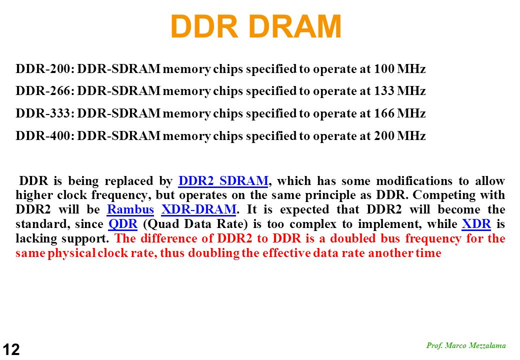 12 Prof. Marco Mezzalama DDR DRAM DDR-200: DDR-SDRAM memory chips specified to operate at 100 MHz DDR-266: DDR-SDRAM memory chips specified to operate