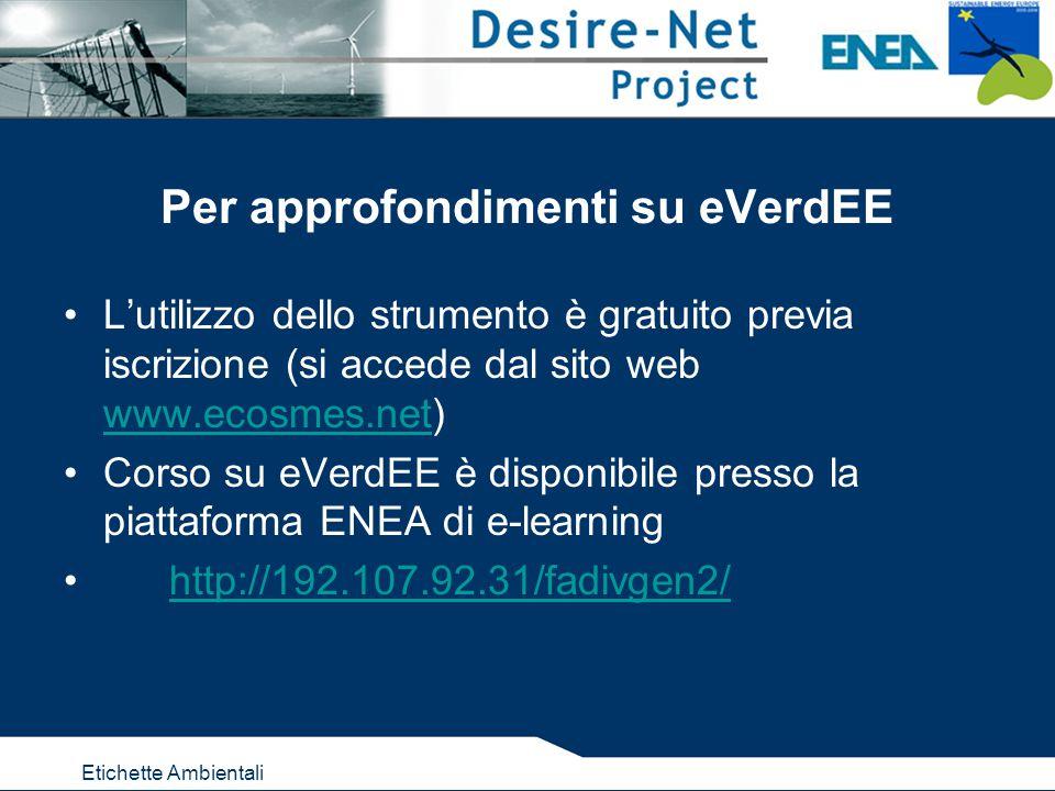 Etichette Ambientali Per approfondimenti su eVerdEE L'utilizzo dello strumento è gratuito previa iscrizione (si accede dal sito web www.ecosmes.net) www.ecosmes.net Corso su eVerdEE è disponibile presso la piattaforma ENEA di e-learning http://192.107.92.31/fadivgen2/