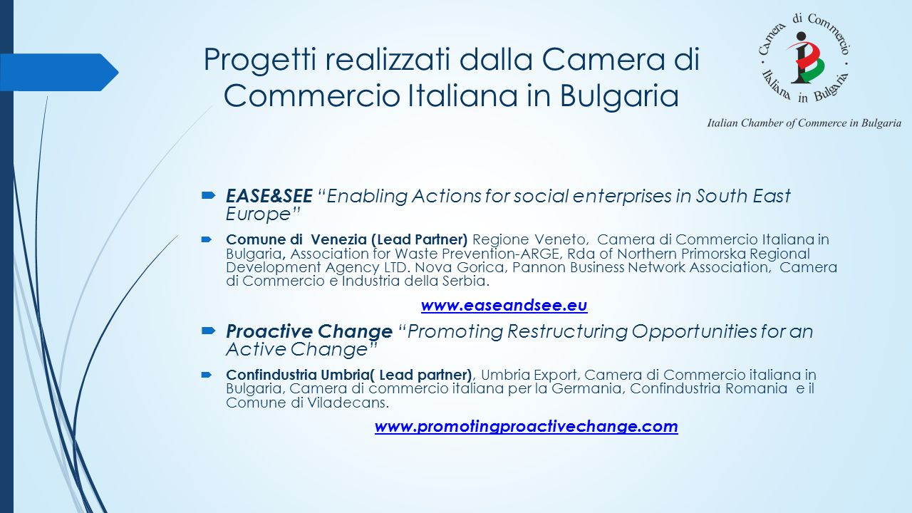 Progetti realizzati dalla Camera di Commercio Italiana in Bulgaria  EASE&SEE Enabling Actions for social enterprises in South East Europe  Comune di Venezia (Lead Partner) Regione Veneto, Camera di Commercio Italiana in Bulgaria, Association for Waste Prevention-ARGE, Rda of Northern Primorska Regional Development Agency LTD.