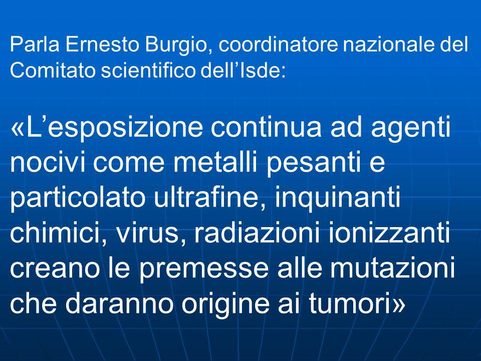 Parla Ernesto Burgio, coordinatore nazionale del Comitato scientifico dell'Isde: «L'esposizione continua ad agenti nocivi come metalli pesanti e particolato ultrafine, inquinanti chimici, virus, radiazioni ionizzanti creano le premesse alle mutazioni che daranno origine ai tumori»