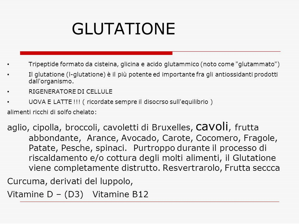 GLUTATIONE Tripeptide formato da cisteina, glicina e acido glutammico (noto come glutammato ) Il glutatione (l-glutatione) è il più potente ed importante fra gli antiossidanti prodotti dall organismo.