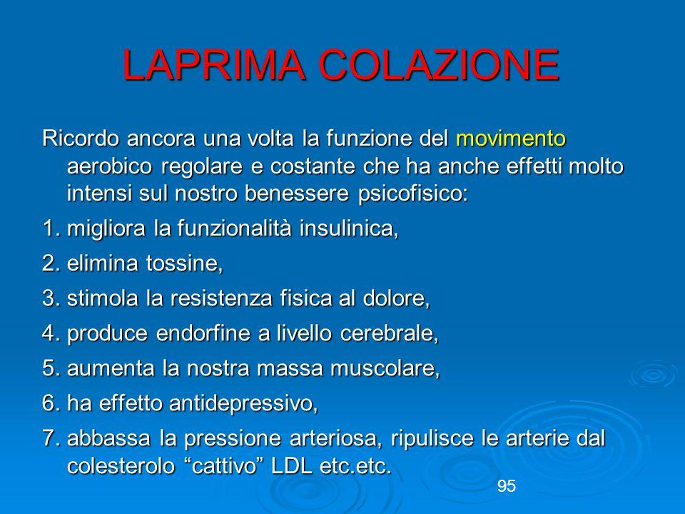 95 LAPRIMA COLAZIONE Ricordo ancora una volta la funzione del movimento aerobico regolare e costante che ha anche effetti molto intensi sul nostro benessere psicofisico: 1.