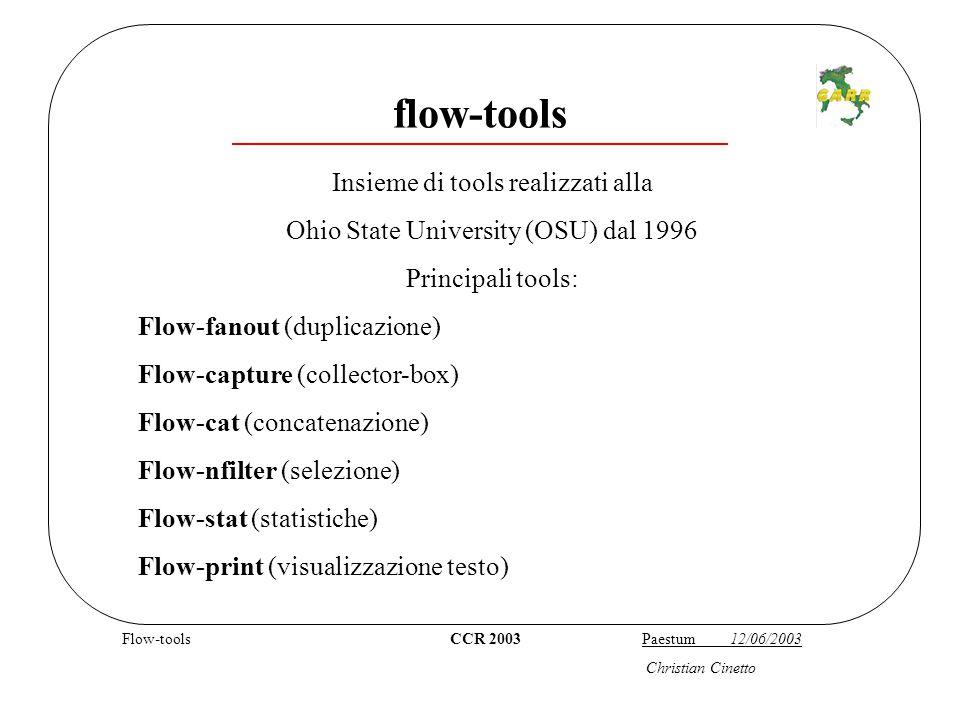 Flow-tools CCR 2003 Paestum 12/06/2003 Christian Cinetto flow-tools Insieme di tools realizzati alla Ohio State University (OSU) dal 1996 Principali tools: Flow-fanout (duplicazione) Flow-capture (collector-box) Flow-cat (concatenazione) Flow-nfilter (selezione) Flow-stat (statistiche) Flow-print (visualizzazione testo)