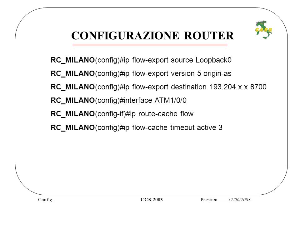 Config. CCR 2003 Paestum 12/06/2003 RC_MILANO(config)#ip flow-export source Loopback0 RC_MILANO(config)#ip flow-export version 5 origin-as RC_MILANO(c