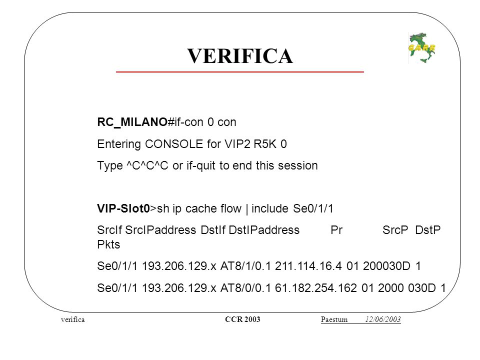verifica CCR 2003 Paestum 12/06/2003 RC_MILANO#if-con 0 con Entering CONSOLE for VIP2 R5K 0 Type ^C^C^C or if-quit to end this session VIP-Slot0>sh ip