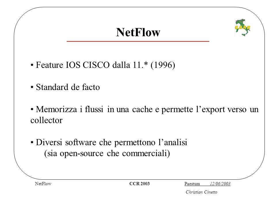 Flusso CCR 2003 Paestum 12/06/2003 Christian Cinetto Flow-based Passive Monitoring Un flusso NetFlow è definito come una : serie unidirezionale di pacchetti IP che viaggiano da una coppia IP/Porta sorgente ad una destinazione, entro un certo intervallo di tempo, avendo definito un protocollo di livello 3 ed un TOS ES:UNICA SESSIONE TCP!!.