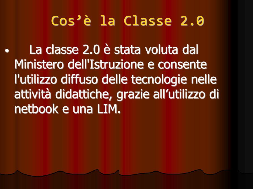 Cos'è la Classe 2.0 La classe 2.0 è stata voluta dal Ministero dell Istruzione e consente l utilizzo diffuso delle tecnologie nelle attività didattiche, grazie all'utilizzo di netbook e una LIM.