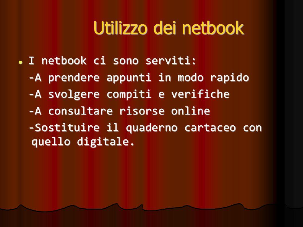 Utilizzo dei netbook Utilizzo dei netbook I netbook ci sono serviti: I netbook ci sono serviti: -A prendere appunti in modo rapido -A svolgere compiti e verifiche -A consultare risorse online -Sostituire il quaderno cartaceo con quello digitale.