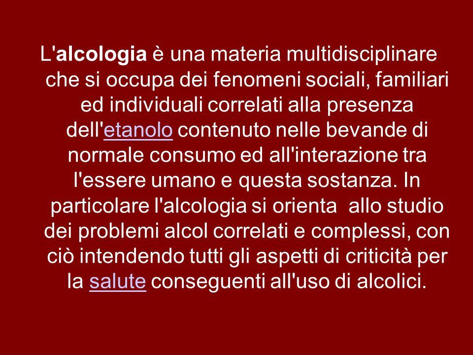 L alcologia è una materia multidisciplinare che si occupa dei fenomeni sociali, familiari ed individuali correlati alla presenza dell etanolo contenuto nelle bevande di normale consumo ed all interazione tra l essere umano e questa sostanza.
