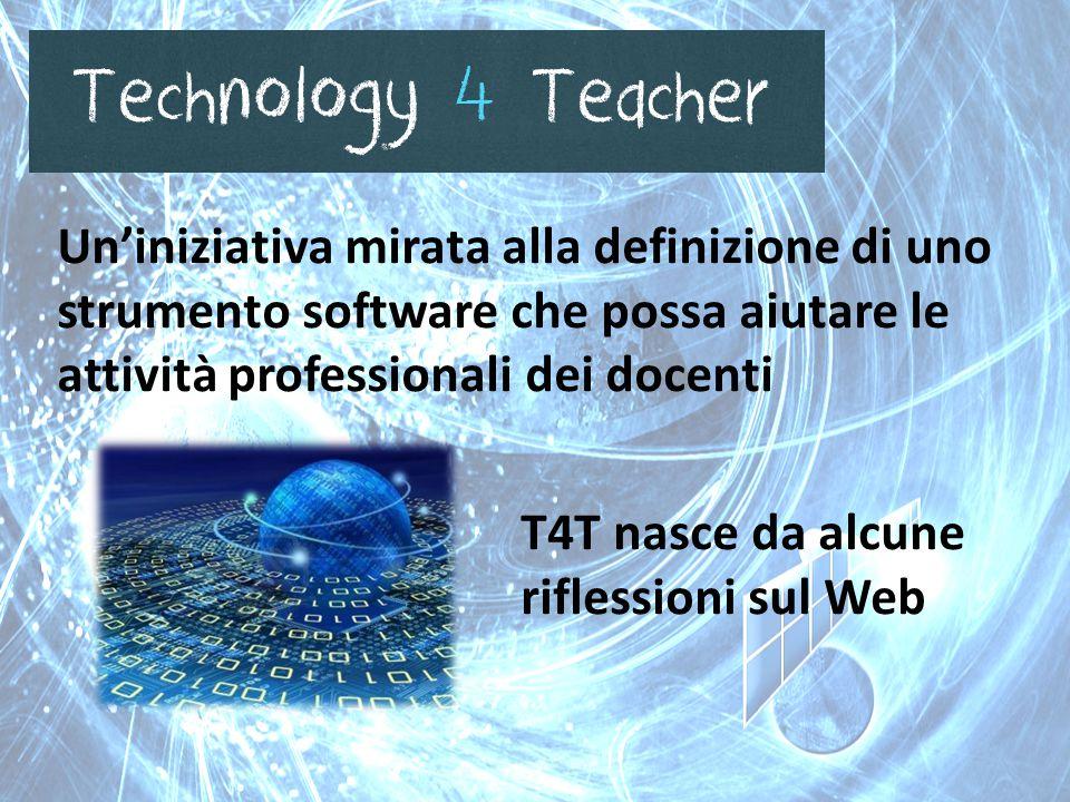 T4T nasce da alcune riflessioni sul Web Un'iniziativa mirata alla definizione di uno strumento software che possa aiutare le attività professionali dei docenti