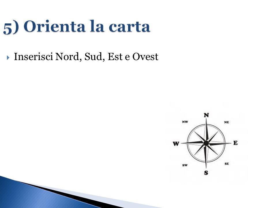 5) Orienta la carta  Inserisci Nord, Sud, Est e Ovest
