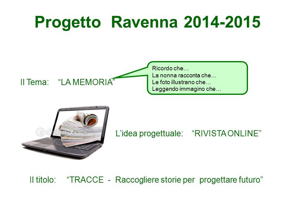 """Progetto Ravenna 2014-2015 Il Tema: """"LA MEMORIA"""" L'idea progettuale: """"RIVISTA ONLINE"""" Il titolo: """"TRACCE - Raccogliere storie per progettare futuro"""" R"""