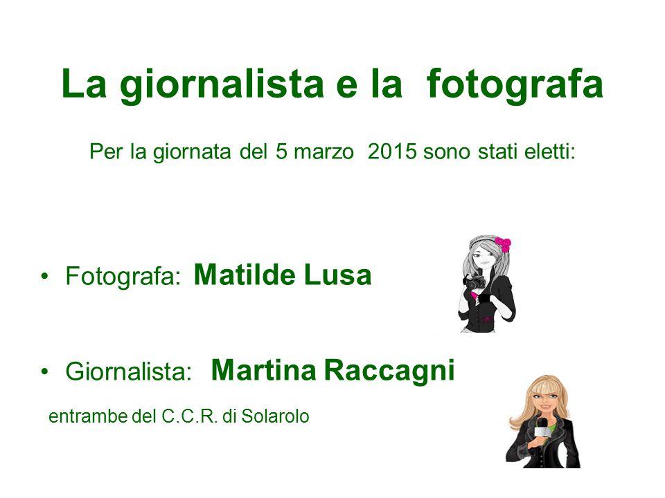 La giornalista e la fotografa Per la giornata del 5 marzo 2015 sono stati eletti: Fotografa: Matilde Lusa Giornalista: Martina Raccagni entrambe del C