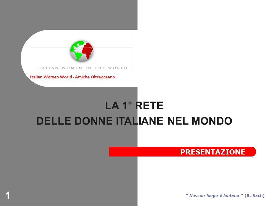 1 LA 1° RETE DELLE DONNE ITALIANE NEL MONDO Italian Women World - Amiche Oltreoceano Nessun luogo è lontano (R.