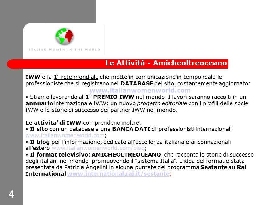 4 Le Attività - Amicheoltreoceano IWW è la 1° rete mondiale che mette in comunicazione in tempo reale le professioniste che si registrano nel DATABASE del sito, costantemente aggiornato: www.italianwomenworld.com Stiamo lavorando al 1° PREMIO IWW nel mondo.