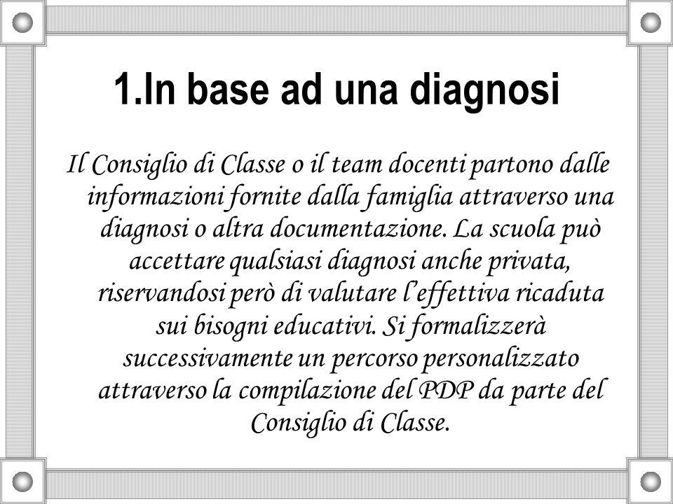 1.In base ad una diagnosi Il Consiglio di Classe o il team docenti partono dalle informazioni fornite dalla famiglia attraverso una diagnosi o altra d