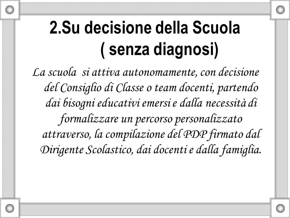 2.Su decisione della Scuola ( senza diagnosi) La scuola si attiva autonomamente, con decisione del Consiglio di Classe o team docenti, partendo dai bi