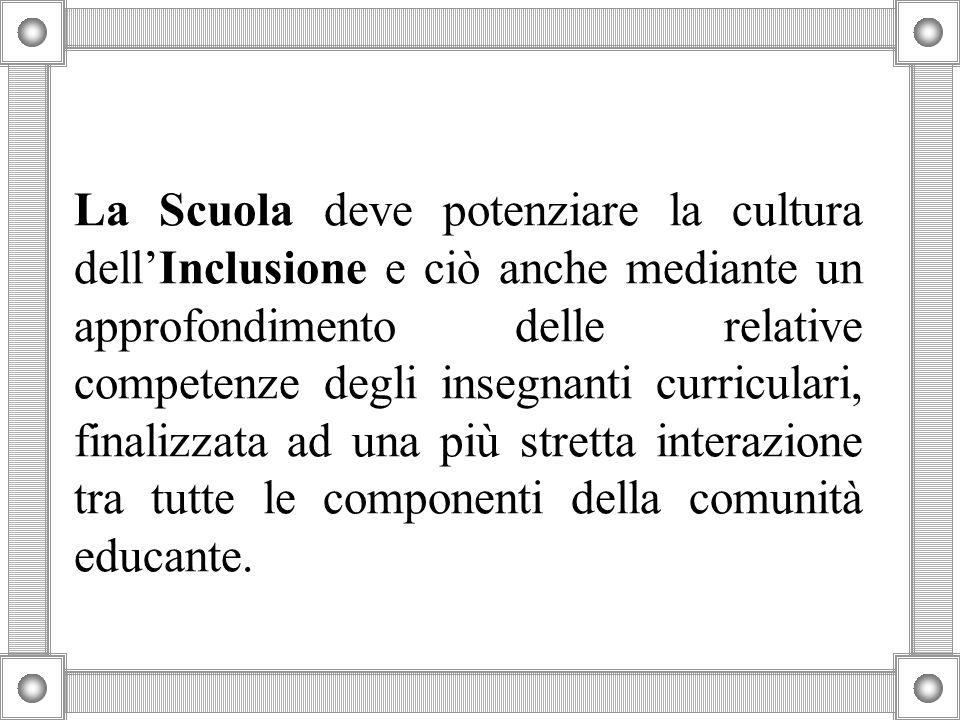 La Scuola deve potenziare la cultura dell'Inclusione e ciò anche mediante un approfondimento delle relative competenze degli insegnanti curriculari, f