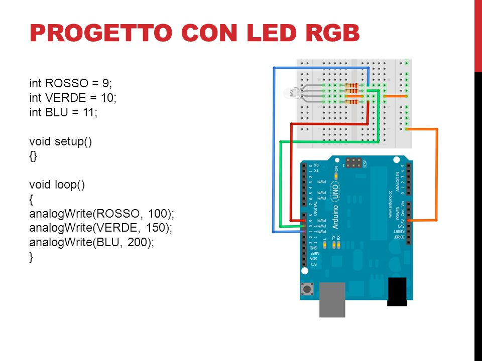 PROGETTO CON LED RGB int ROSSO = 9; int VERDE = 10; int BLU = 11; void setup() {} void loop() { analogWrite(ROSSO, 100); analogWrite(VERDE, 150); analogWrite(BLU, 200); }