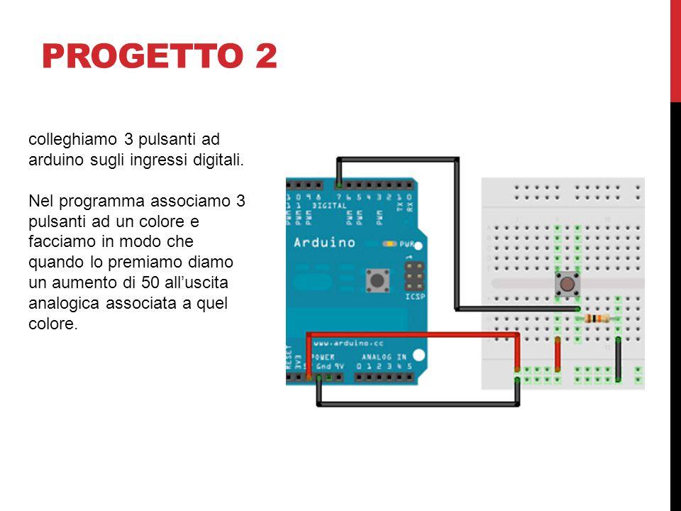 PROGETTO 2 colleghiamo 3 pulsanti ad arduino sugli ingressi digitali. Nel programma associamo 3 pulsanti ad un colore e facciamo in modo che quando lo