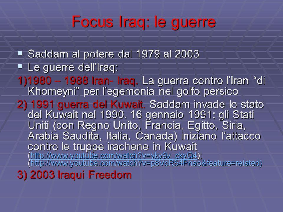 Focus Iraq: le guerre Focus Iraq: le guerre  Saddam al potere dal 1979 al 2003  Le guerre dell'Iraq: 1)1980 – 1988 Iran- Iraq. La guerra contro l'Ir