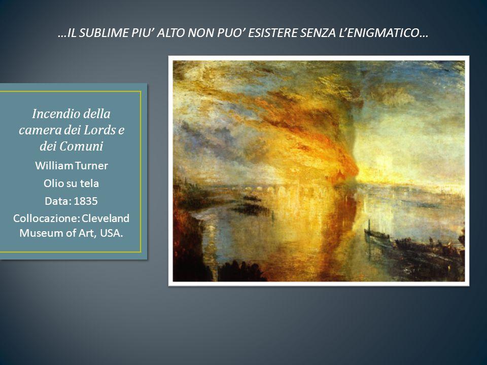 William Turner Olio su tela Data: 1835 Collocazione: Cleveland Museum of Art, USA. …IL SUBLIME PIU' ALTO NON PUO' ESISTERE SENZA L'ENIGMATICO…