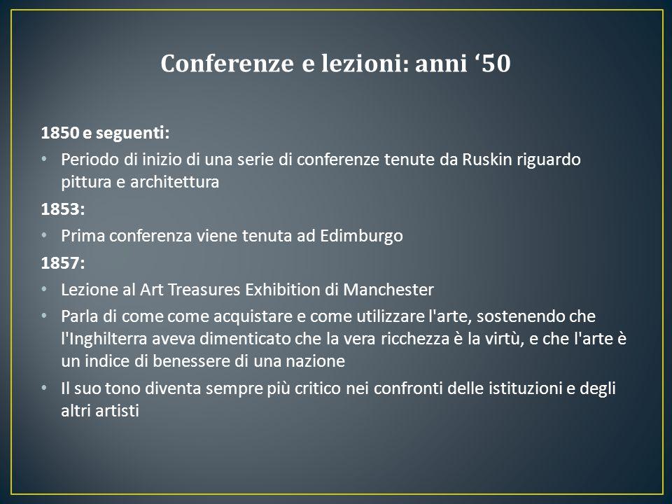 1850 e seguenti: Periodo di inizio di una serie di conferenze tenute da Ruskin riguardo pittura e architettura 1853: Prima conferenza viene tenuta ad