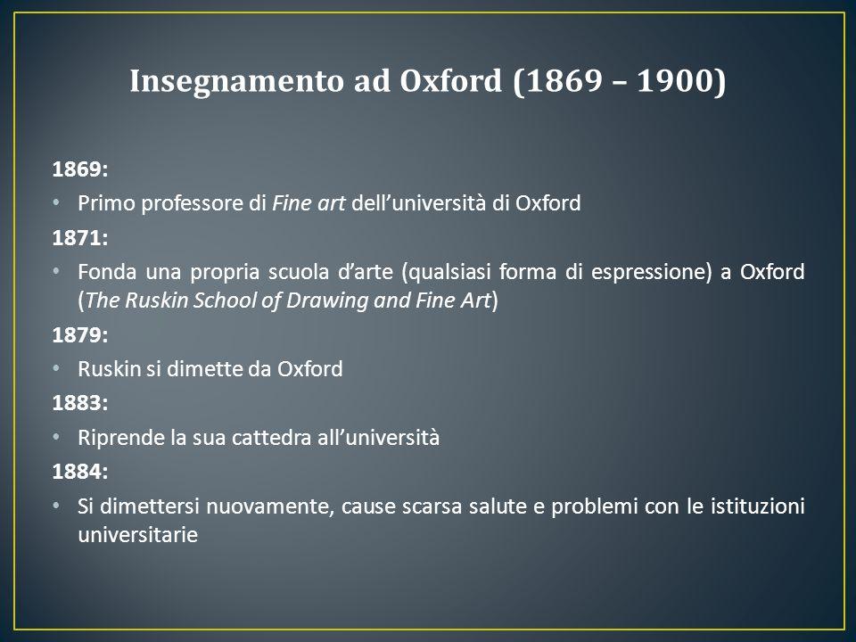 1869: Primo professore di Fine art dell'università di Oxford 1871: Fonda una propria scuola d'arte (qualsiasi forma di espressione) a Oxford (The Rusk