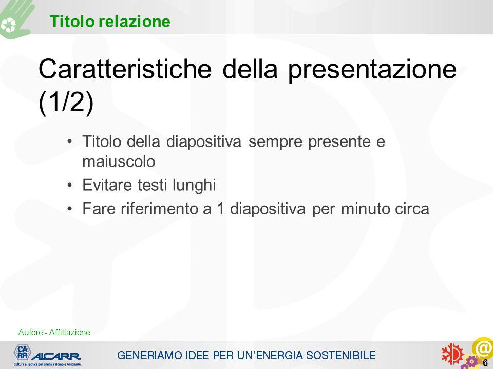 Autore - Affiliazione Titolo relazione Autore - Affiliazione 6 Caratteristiche della presentazione (1/2) Titolo della diapositiva sempre presente e ma