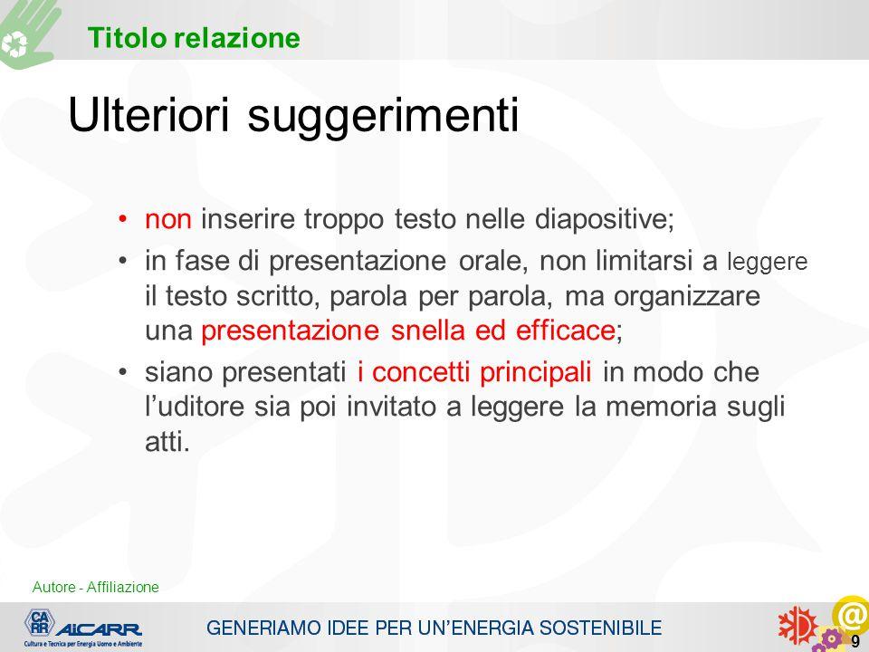 Autore - Affiliazione Titolo relazione Autore - Affiliazione 9 Ulteriori suggerimenti non inserire troppo testo nelle diapositive; in fase di presenta