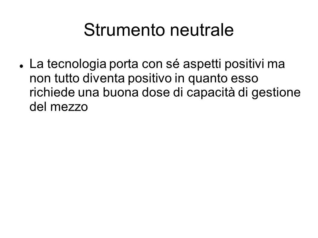 Strumento neutrale La tecnologia porta con sé aspetti positivi ma non tutto diventa positivo in quanto esso richiede una buona dose di capacità di ges