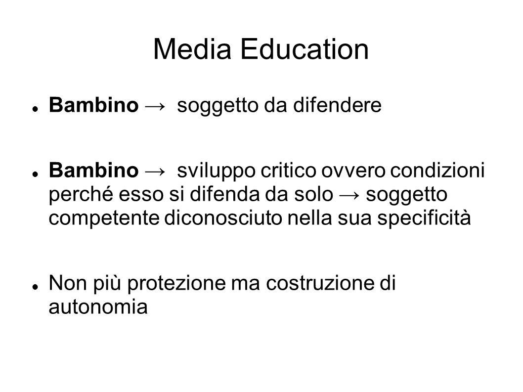 Media Education Bambino → soggetto da difendere Bambino → sviluppo critico ovvero condizioni perché esso si difenda da solo → soggetto competente dico