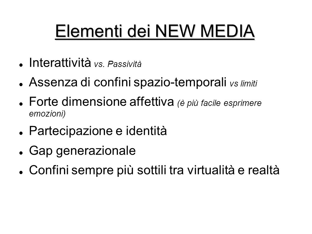 Elementi dei NEW MEDIA Interattività vs. Passività Assenza di confini spazio-temporali vs limiti Forte dimensione affettiva (è più facile esprimere em