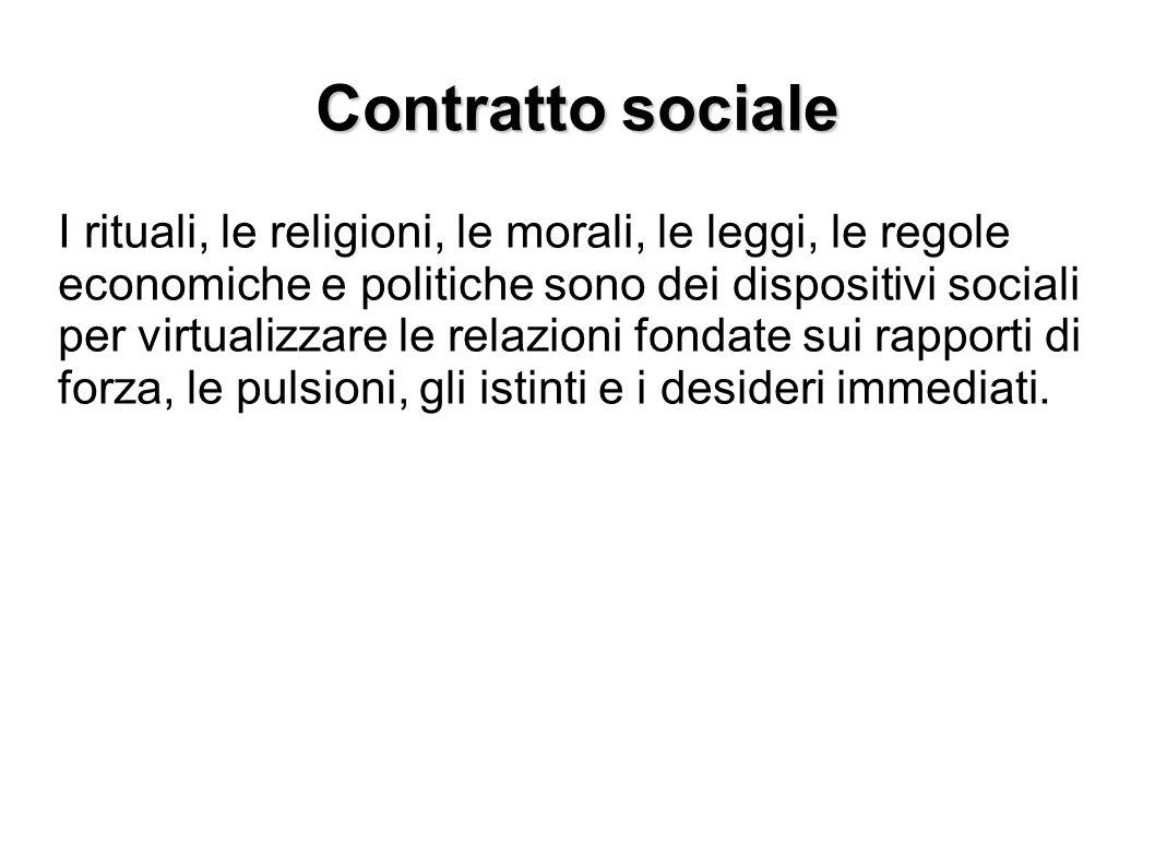 Contratto sociale I rituali, le religioni, le morali, le leggi, le regole economiche e politiche sono dei dispositivi sociali per virtualizzare le rel