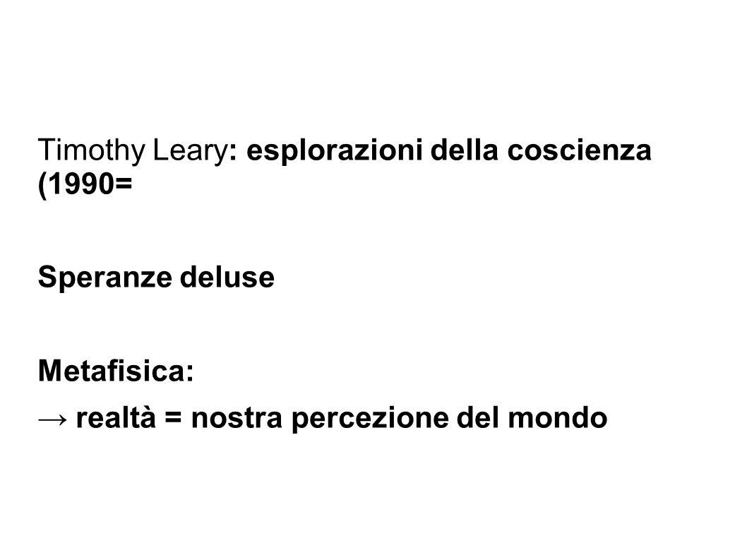 Timothy Leary: esplorazioni della coscienza (1990= Speranze deluse Metafisica: → realtà = nostra percezione del mondo