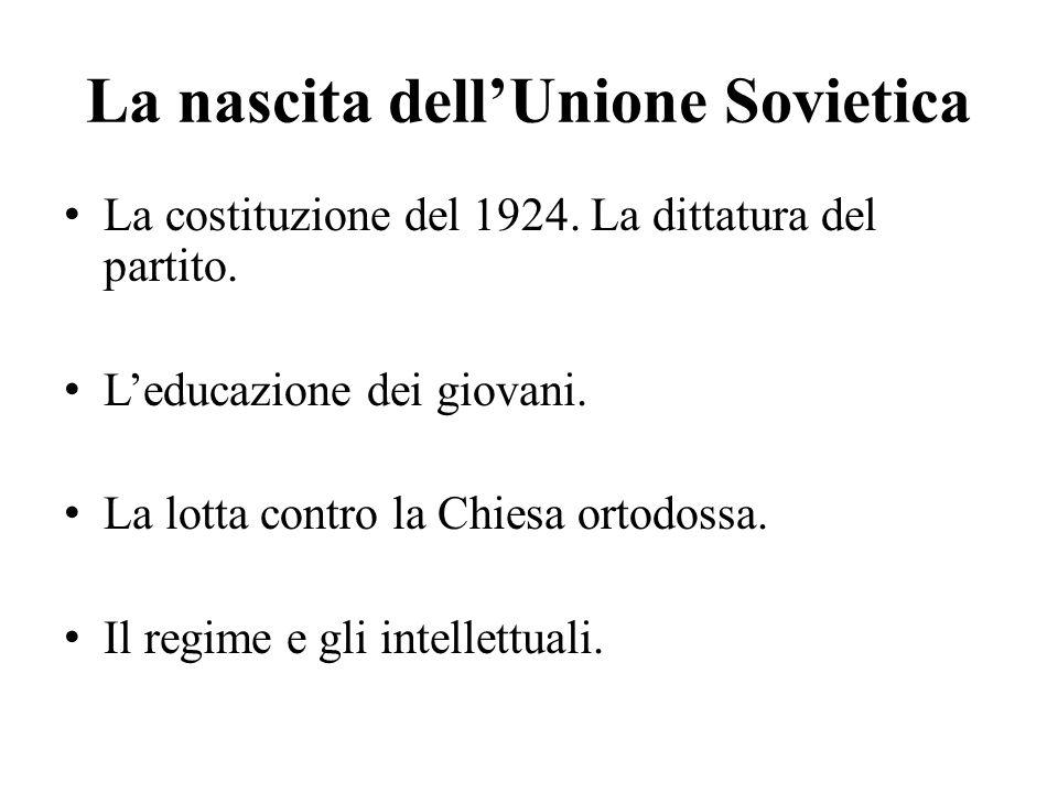 La nascita dell'Unione Sovietica La costituzione del 1924. La dittatura del partito. L'educazione dei giovani. La lotta contro la Chiesa ortodossa. Il