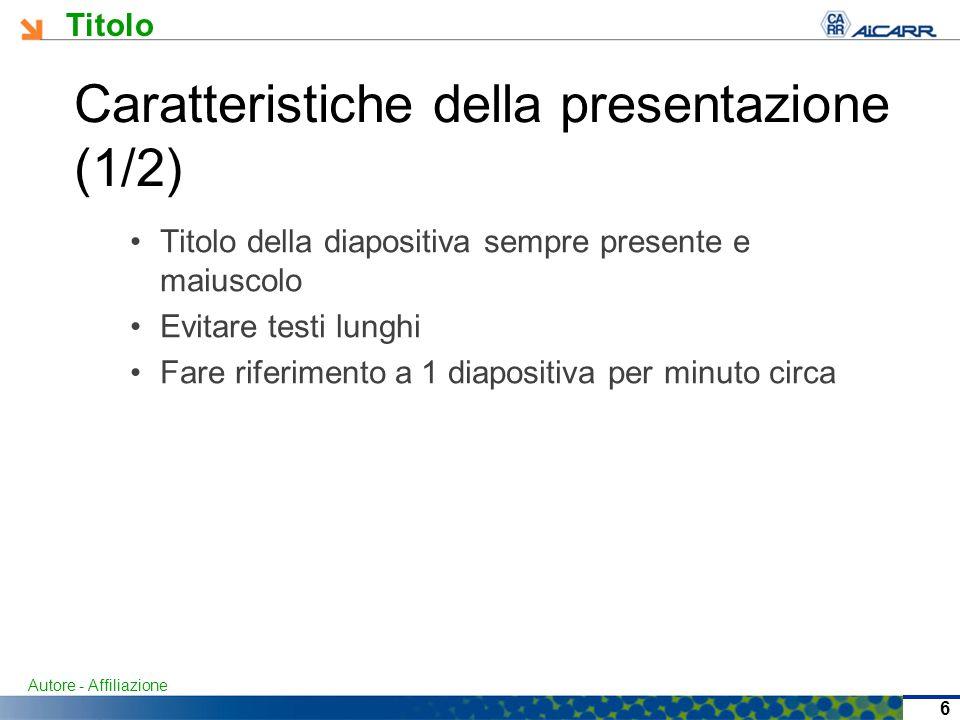 Titolo Autore - Affiliazione 6 Caratteristiche della presentazione (1/2) Titolo della diapositiva sempre presente e maiuscolo Evitare testi lunghi Fare riferimento a 1 diapositiva per minuto circa
