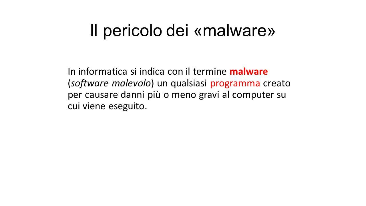 Il pericolo dei «malware» In informatica si indica con il termine malware (software malevolo) un qualsiasi programma creato per causare danni più o meno gravi al computer su cui viene eseguito.