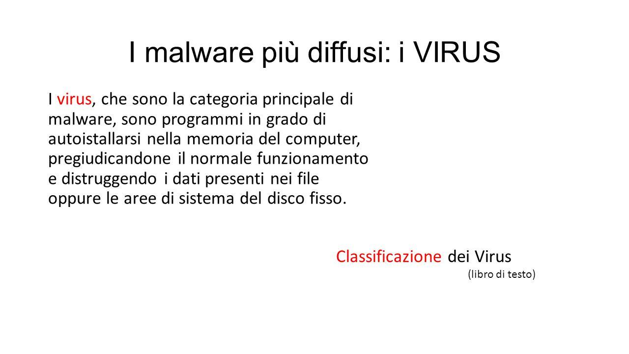 I malware più diffusi: i VIRUS I virus, che sono la categoria principale di malware, sono programmi in grado di autoistallarsi nella memoria del computer, pregiudicandone il normale funzionamento e distruggendo i dati presenti nei file oppure le aree di sistema del disco fisso.