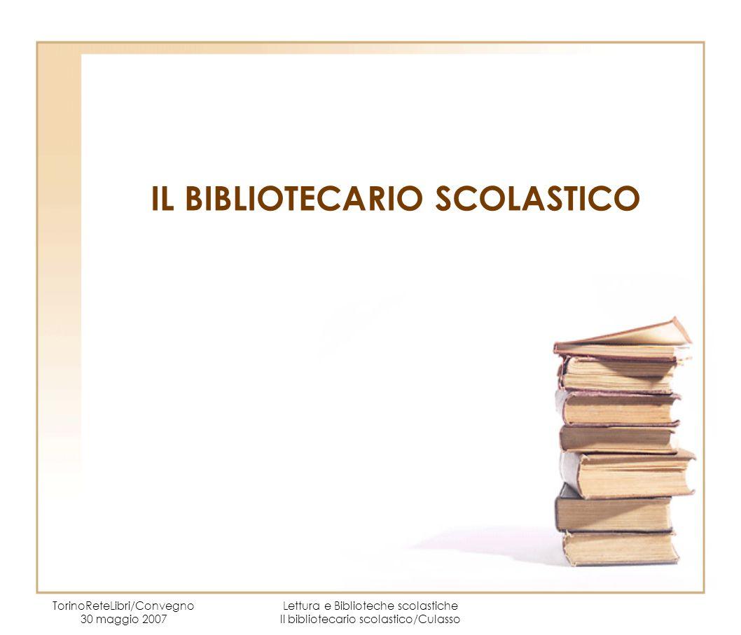 IL BIBLIOTECARIO SCOLASTICO TorinoReteLibri/Convegno 30 maggio 2007 Lettura e Biblioteche scolastiche Il bibliotecario scolastico/Culasso