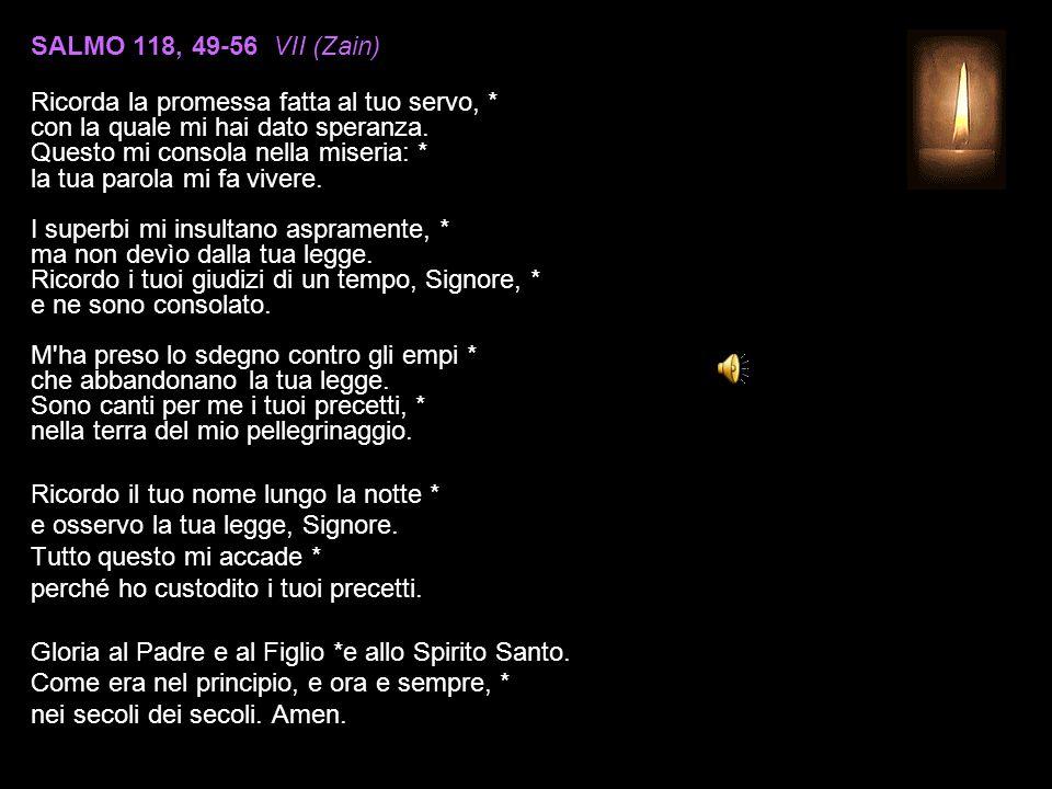 SALMO 118, 49-56 VII (Zain) Ricorda la promessa fatta al tuo servo, * con la quale mi hai dato speranza.