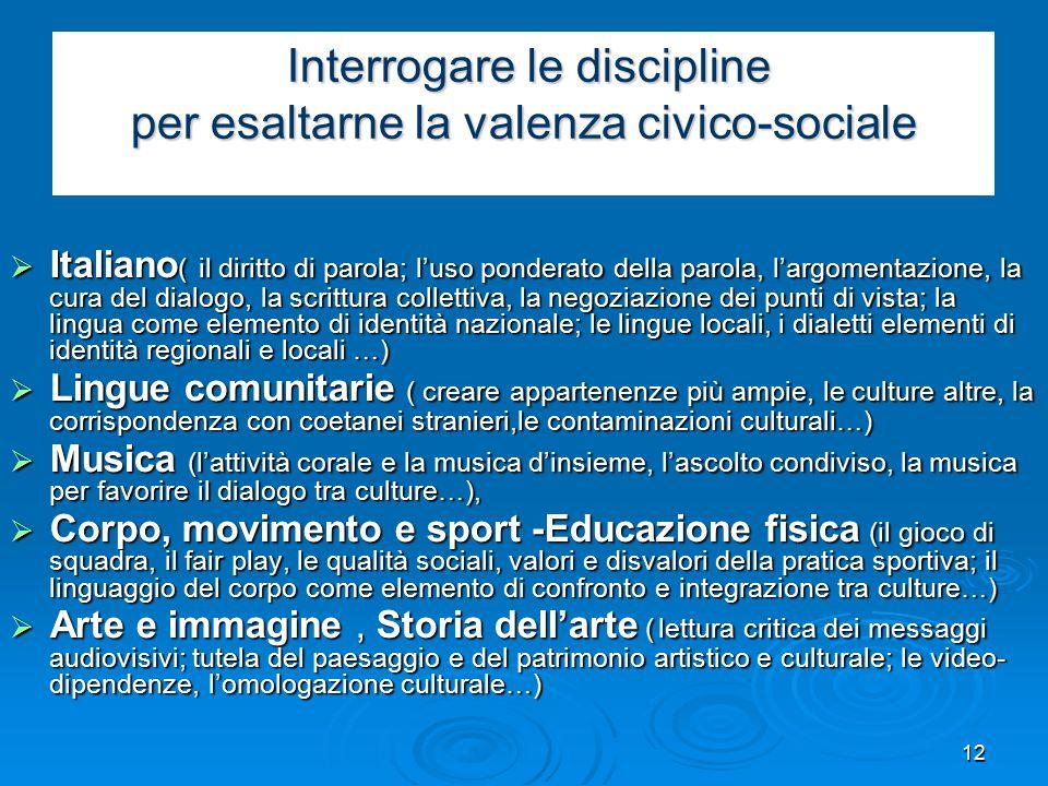 12 Interrogare le discipline per esaltarne la valenza civico-sociale Interrogare le discipline per esaltarne la valenza civico-sociale  Italiano ( il diritto di parola; l'uso ponderato della parola, l'argomentazione, la cura del dialogo, la scrittura collettiva, la negoziazione dei punti di vista; la lingua come elemento di identità nazionale; le lingue locali, i dialetti elementi di identità regionali e locali …)  Lingue comunitarie ( creare appartenenze più ampie, le culture altre, la corrispondenza con coetanei stranieri,le contaminazioni culturali…)  Musica (l'attività corale e la musica d'insieme, l'ascolto condiviso, la musica per favorire il dialogo tra culture…),  Corpo, movimento e sport -Educazione fisica (il gioco di squadra, il fair play, le qualità sociali, valori e disvalori della pratica sportiva; il linguaggio del corpo come elemento di confronto e integrazione tra culture…)  Arte e immagine, Storia dell'arte ( lettura critica dei messaggi audiovisivi; tutela del paesaggio e del patrimonio artistico e culturale; le video- dipendenze, l'omologazione culturale…)
