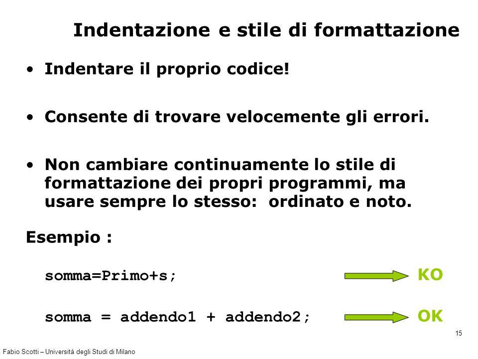 Fabio Scotti – Università degli Studi di Milano 15 Indentazione e stile di formattazione Indentare il proprio codice! Consente di trovare velocemente