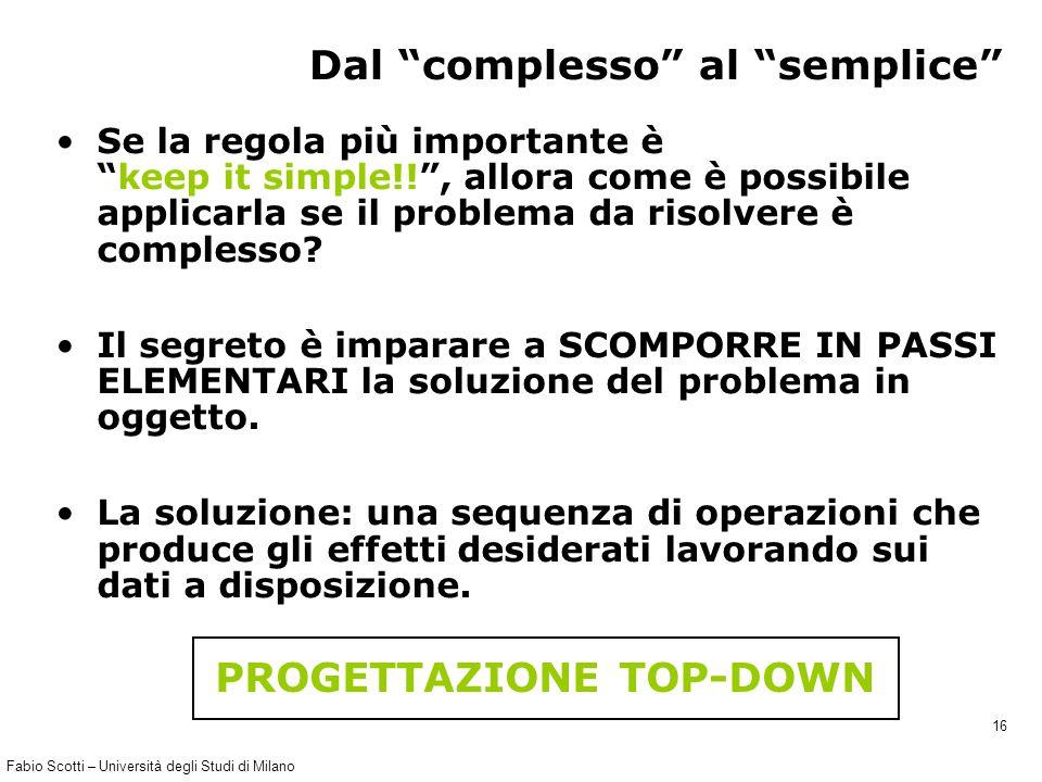 Fabio Scotti – Università degli Studi di Milano 16 Dal complesso al semplice Se la regola più importante è keep it simple!! , allora come è possibile applicarla se il problema da risolvere è complesso.