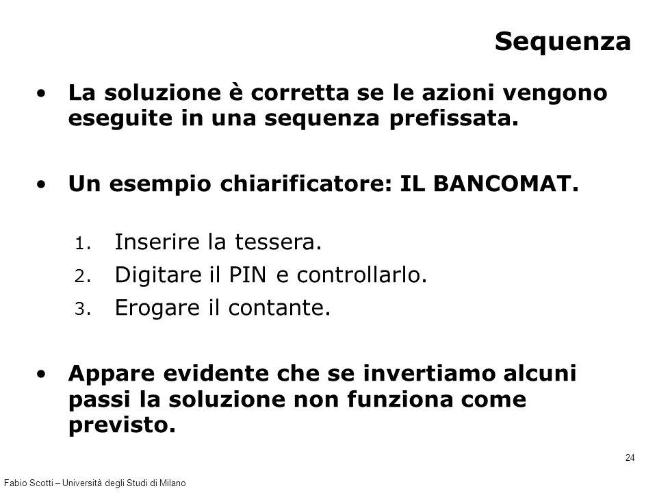Fabio Scotti – Università degli Studi di Milano 24 Sequenza La soluzione è corretta se le azioni vengono eseguite in una sequenza prefissata. Un esemp