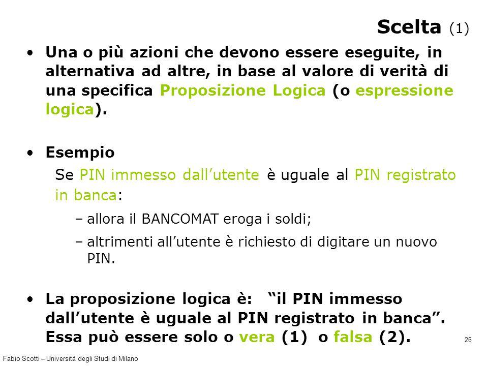 Fabio Scotti – Università degli Studi di Milano 26 Scelta (1) Una o più azioni che devono essere eseguite, in alternativa ad altre, in base al valore di verità di una specifica Proposizione Logica (o espressione logica).