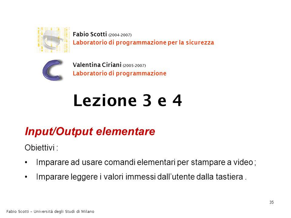 35 Fabio Scotti – Università degli Studi di Milano Input/Output elementare Obiettivi : Imparare ad usare comandi elementari per stampare a video ; Imparare leggere i valori immessi dall'utente dalla tastiera.