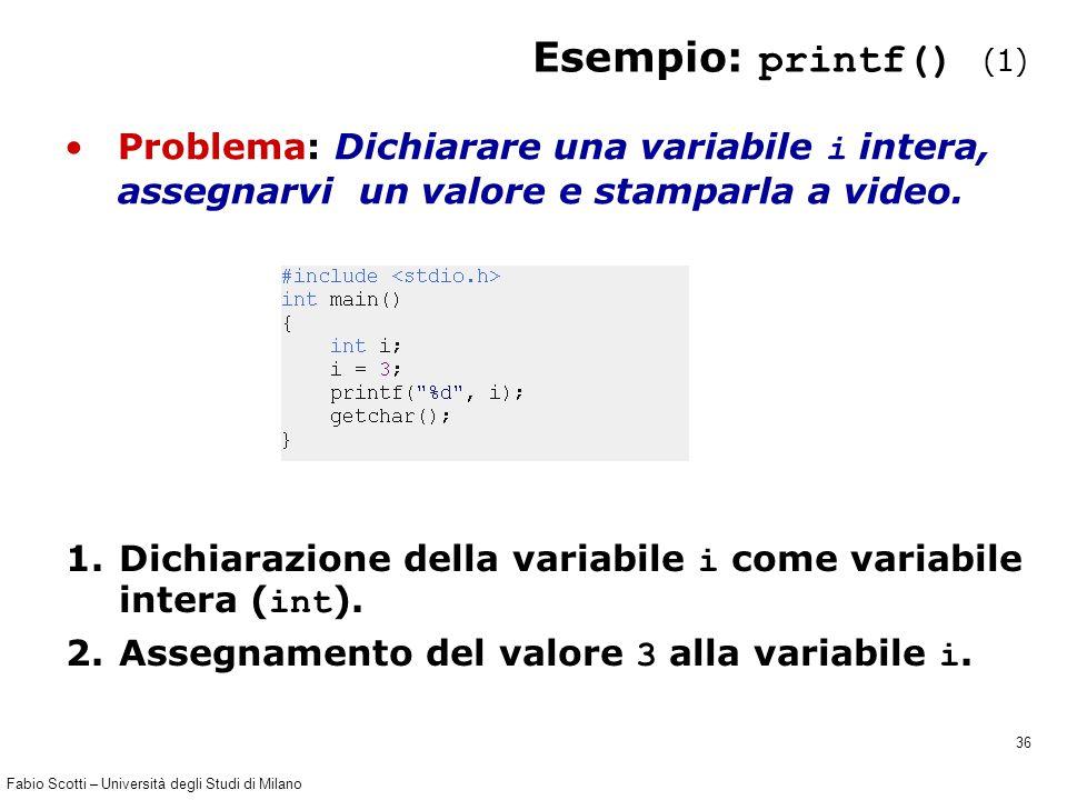 Fabio Scotti – Università degli Studi di Milano 36 Esempio: printf() (1) Problema: Dichiarare una variabile i intera, assegnarvi un valore e stamparla